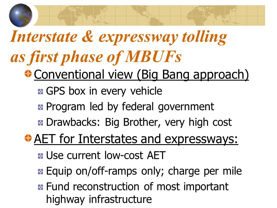 Interstate & expressway tolling as first phase of MBUFs Conventional view (Big Bang approach) GPS box in every vehicle Program led by federal government Drawbacks: Big Brother, very high cost AET for Interstates and expressways: Use current low-cost AET Equip on/off-ramps only; charge per mile Fund reconstruction of most important highway infrastructure