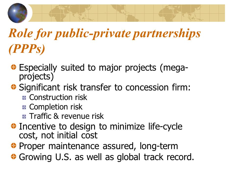 Role for public-private partnerships (PPPs) Especially suited to major projects (mega- projects) Significant risk transfer to concession firm: Construction risk Completion risk Traffic & revenue risk Incentive to design to minimize life-cycle cost, not initial cost Proper maintenance assured, long-term Growing U.S.