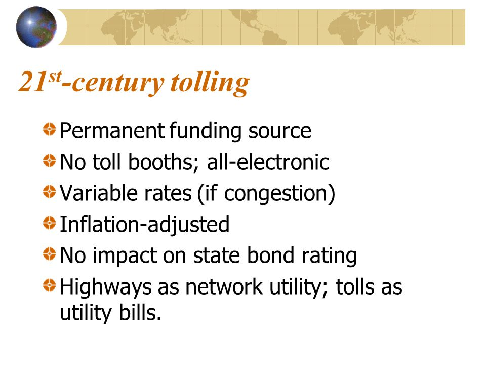 21 st -century tolling Permanent funding source No toll booths; all-electronic Variable rates (if congestion) Inflation-adjusted No impact on state bond rating Highways as network utility; tolls as utility bills.
