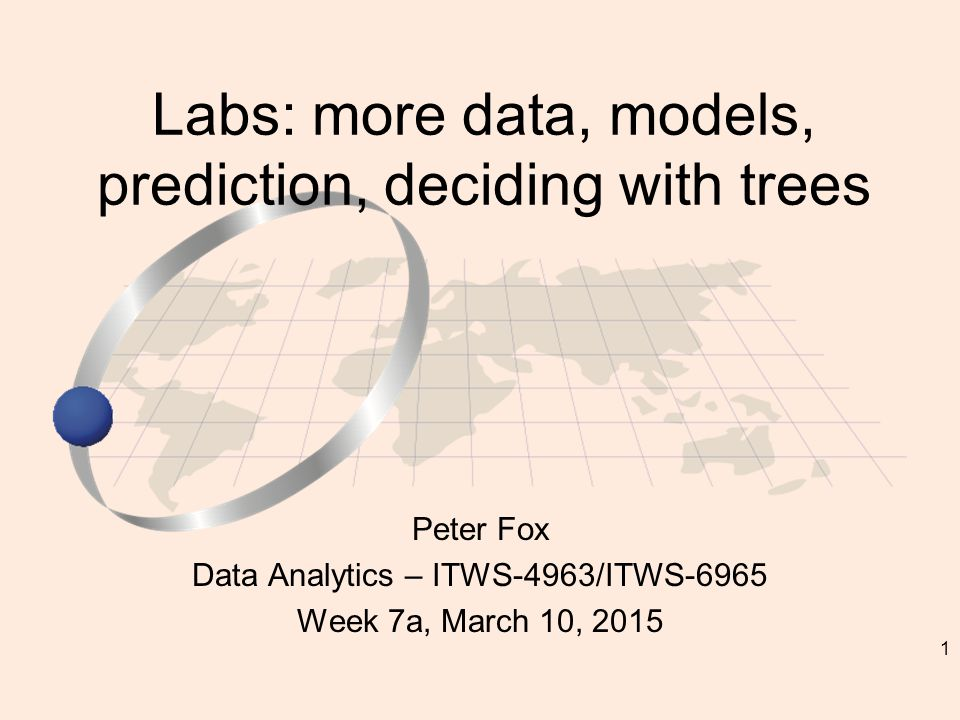 1 Peter Fox Data Analytics – ITWS-4963/ITWS-6965 Week 7a, March 10, 2015 Labs: more data, models, prediction, deciding with trees