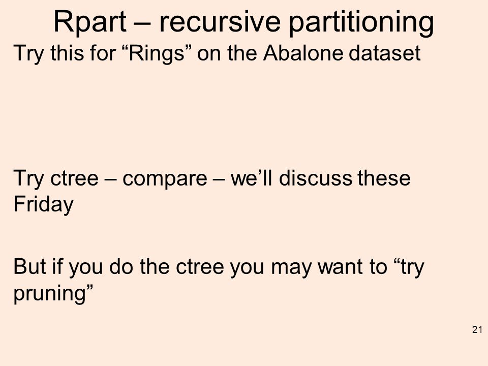 Rpart – recursive partitioning 21 Try this for Rings on the Abalone dataset Try ctree – compare – we'll discuss these Friday But if you do the ctree you may want to try pruning