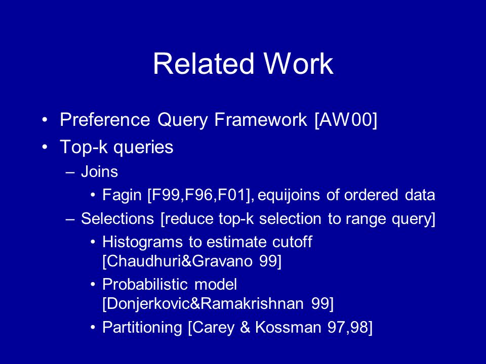 Related Work Preference Query Framework [AW00] Top-k queries –Joins Fagin [F99,F96,F01], equijoins of ordered data –Selections [reduce top-k selection to range query] Histograms to estimate cutoff [Chaudhuri&Gravano 99] Probabilistic model [Donjerkovic&Ramakrishnan 99] Partitioning [Carey & Kossman 97,98]