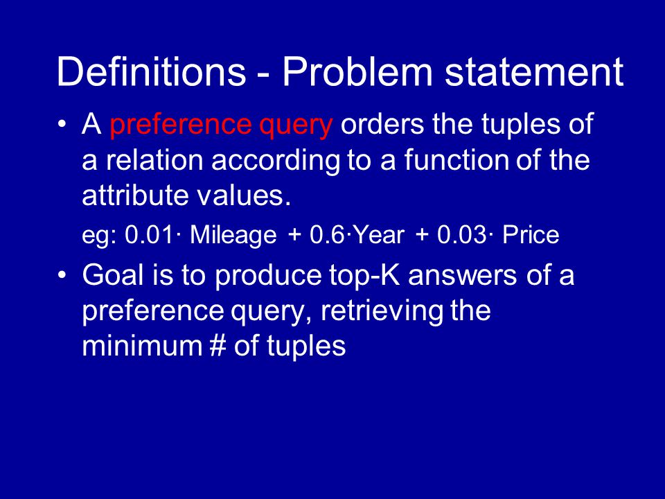 Definitions - Problem statement A preference query orders the tuples of a relation according to a function of the attribute values.