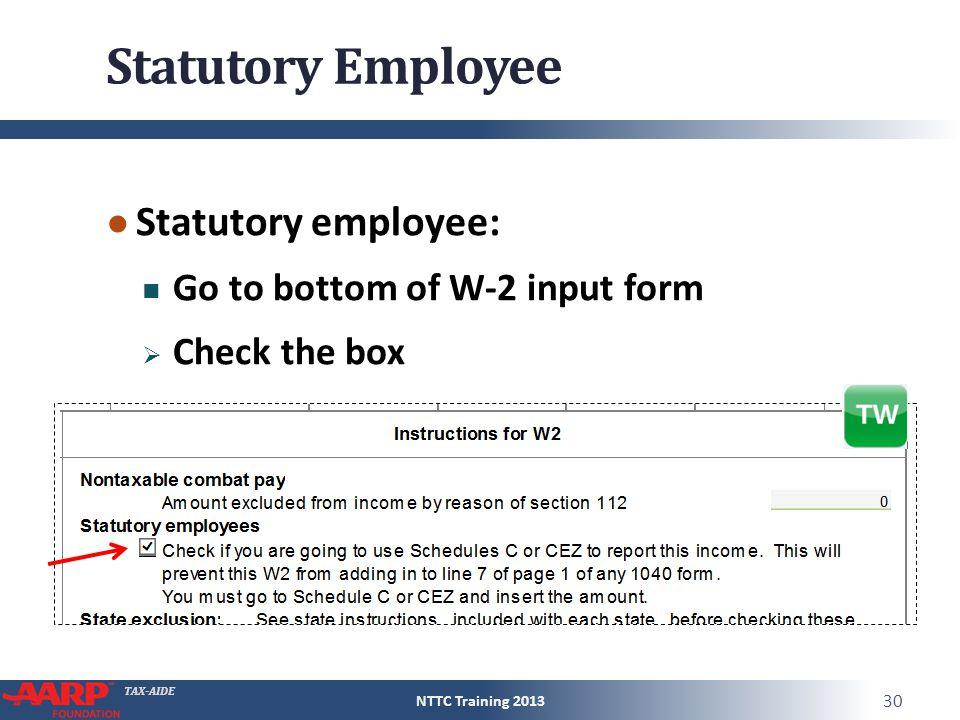 TAX-AIDE Statutory Employee ● Statutory employee: Go to bottom of W-2 input form  Check the box NTTC Training 2013 30