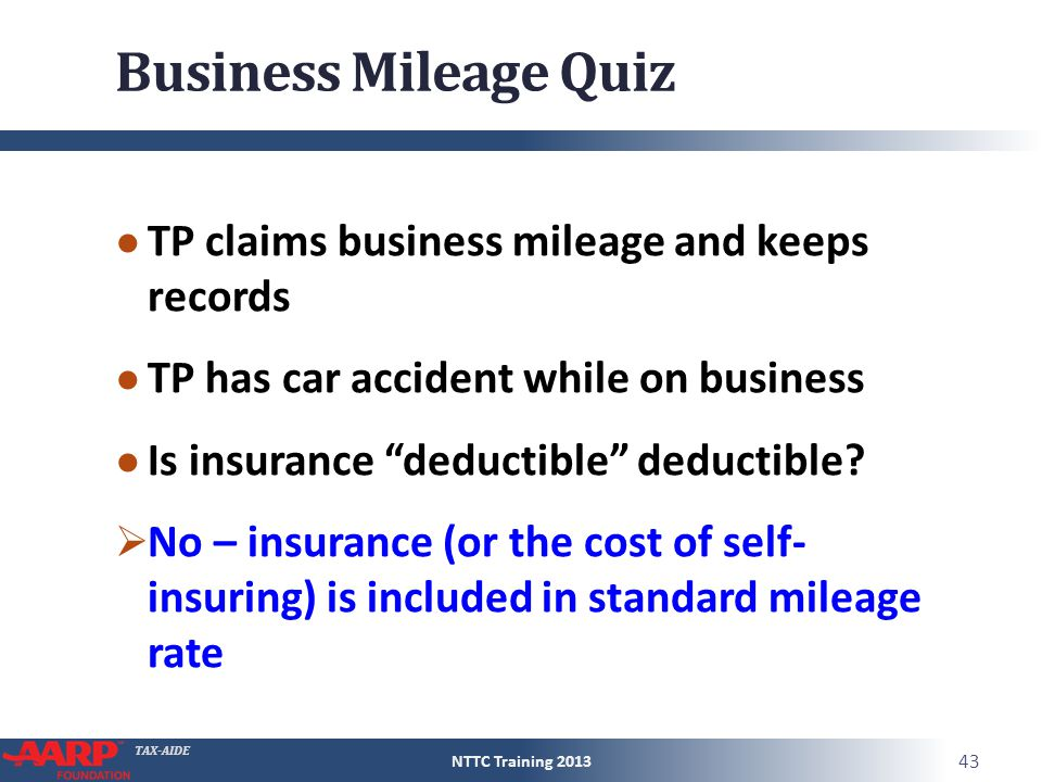 "TAX-AIDE Business Mileage Quiz ● TP claims business mileage and keeps records ● TP has car accident while on business ● Is insurance ""deductible"" dedu"