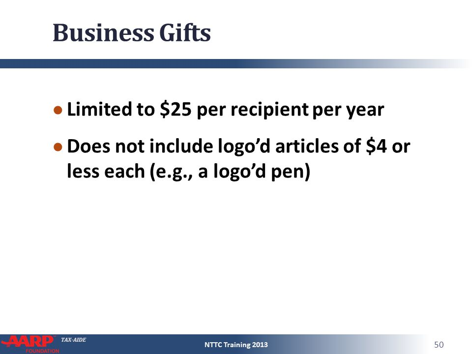 TAX-AIDE Business Gifts ● Limited to $25 per recipient per year ● Does not include logo'd articles of $4 or less each (e.g., a logo'd pen) NTTC Traini