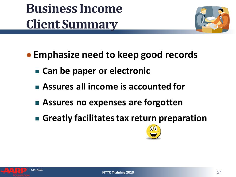 TAX-AIDE Business Income Client Summary ● Emphasize need to keep good records Can be paper or electronic Assures all income is accounted for Assures n