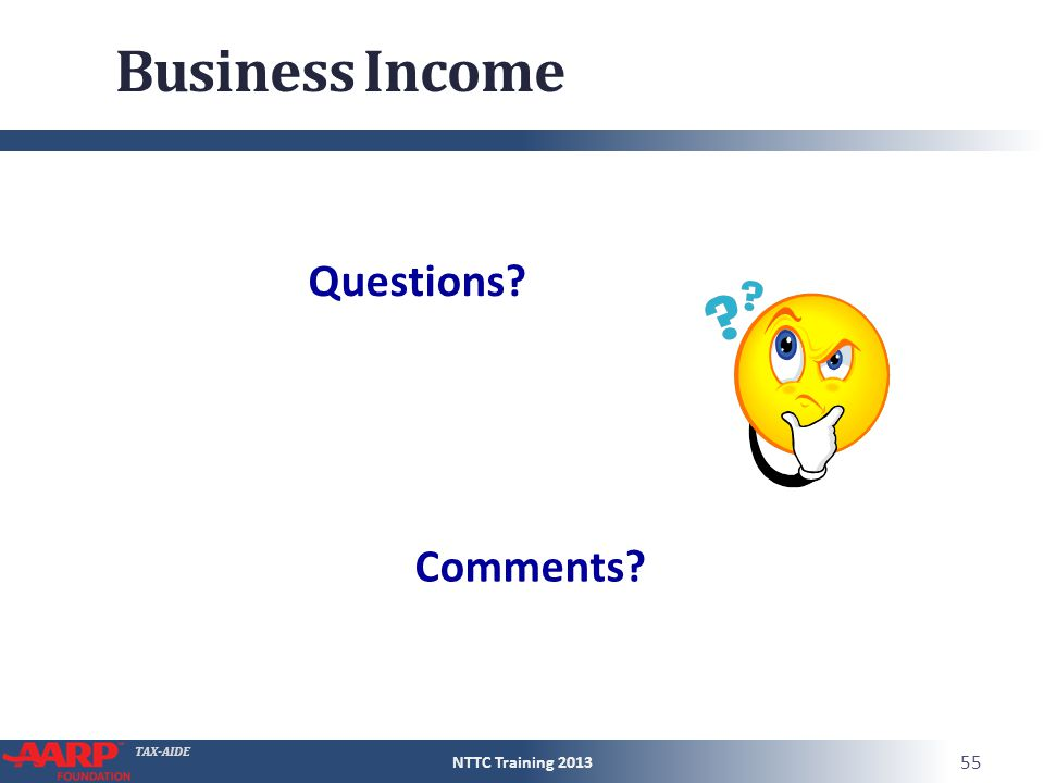 TAX-AIDE Business Income NTTC Training 2013 55 Questions? Comments?