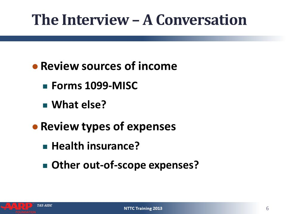 TAX-AIDE The Interview – A Conversation ● Review sources of income Forms 1099-MISC What else? ● Review types of expenses Health insurance? Other out-o