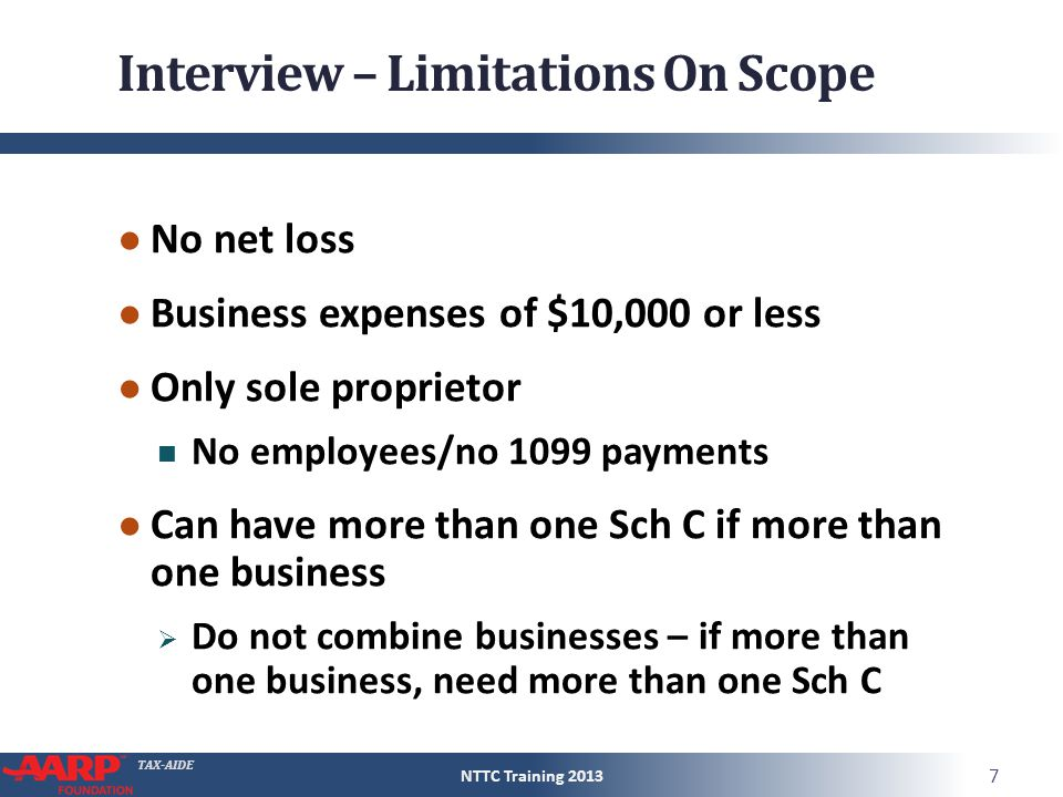 TAX-AIDE Interview – Limitations On Scope ● No net loss ● Business expenses of $10,000 or less ● Only sole proprietor No employees/no 1099 payments ●