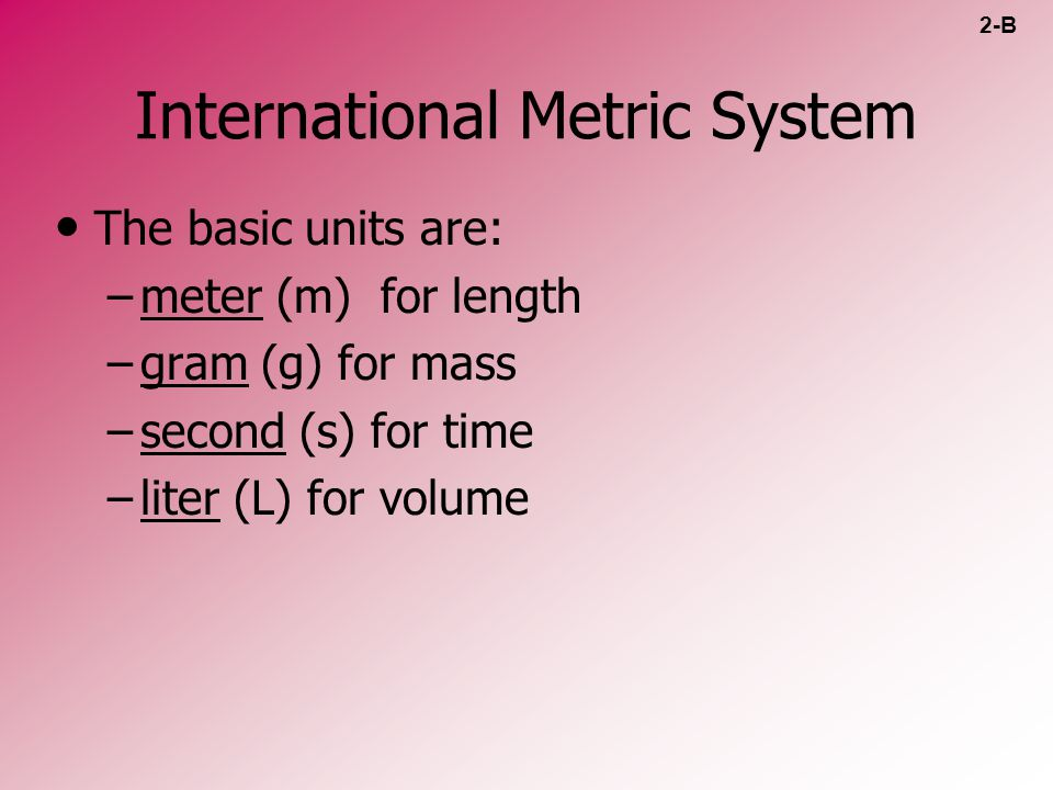 International Metric System The basic units are: – –meter (m) for length – –gram (g) for mass – –second (s) for time – –liter (L) for volume 2-B