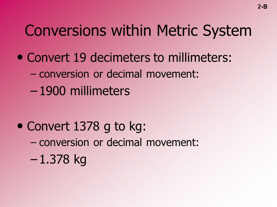Conversions within Metric System Convert 19 decimeters to millimeters: – –conversion or decimal movement: – –1900 millimeters Convert 1378 g to kg: –