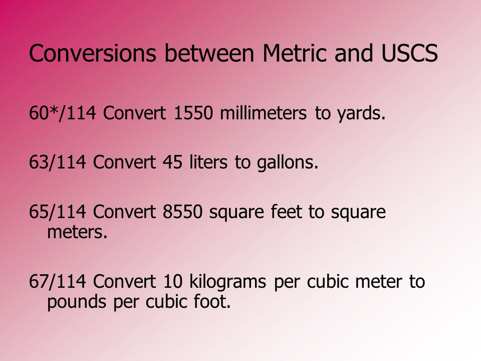 Conversions between Metric and USCS 60*/114 Convert 1550 millimeters to yards. 63/114 Convert 45 liters to gallons. 65/114 Convert 8550 square feet to