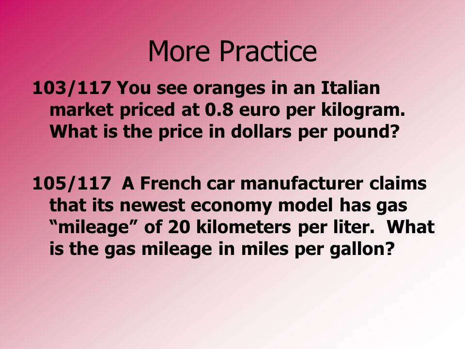 More Practice 103/117 You see oranges in an Italian market priced at 0.8 euro per kilogram. What is the price in dollars per pound? 105/117 A French c