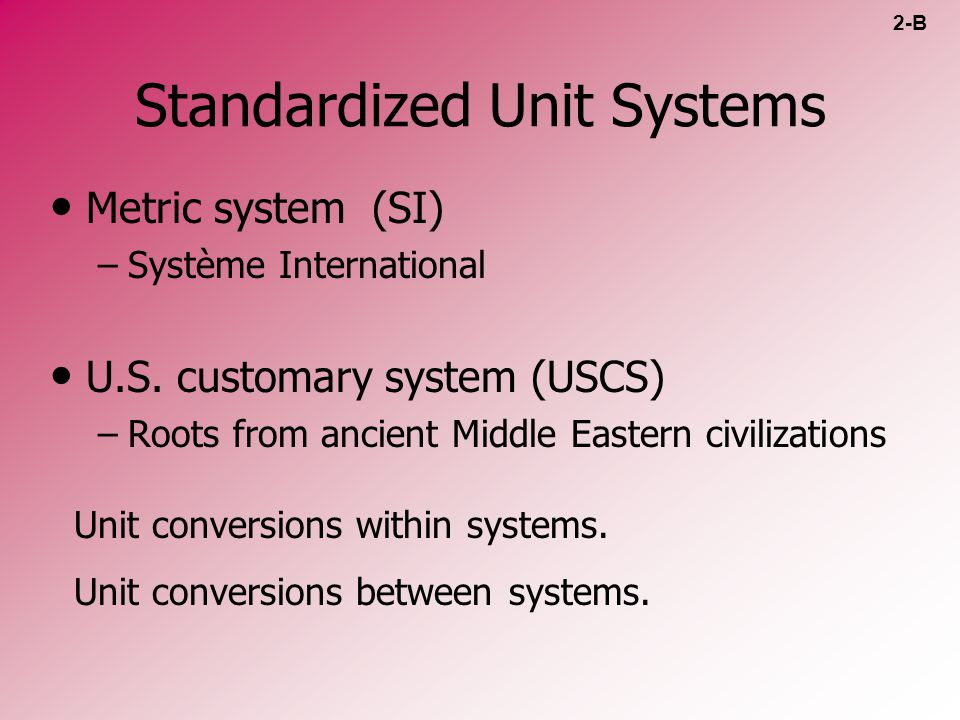 Standardized Unit Systems Metric system (SI) – –Système International U.S. customary system (USCS) – –Roots from ancient Middle Eastern civilizations