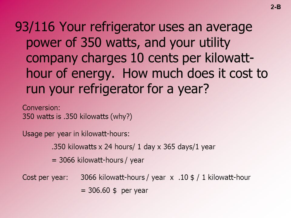 93/116 Your refrigerator uses an average power of 350 watts, and your utility company charges 10 cents per kilowatt- hour of energy. How much does it