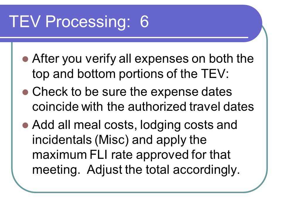 TEV Processing: 6 After you verify all expenses on both the top and bottom portions of the TEV: Check to be sure the expense dates coincide with the authorized travel dates Add all meal costs, lodging costs and incidentals (Misc) and apply the maximum FLI rate approved for that meeting.