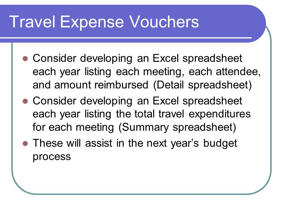 Travel Expense Vouchers Consider developing an Excel spreadsheet each year listing each meeting, each attendee, and amount reimbursed (Detail spreadsheet) Consider developing an Excel spreadsheet each year listing the total travel expenditures for each meeting (Summary spreadsheet) These will assist in the next year's budget process