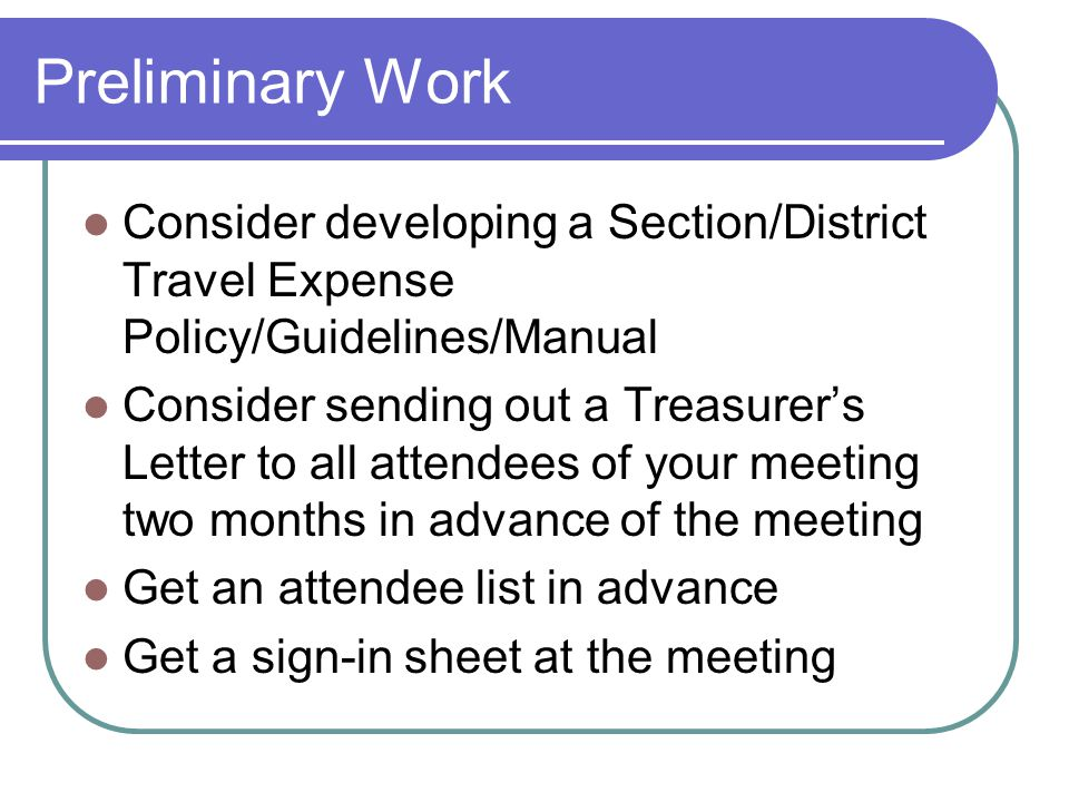 Preliminary Work Consider developing a Section/District Travel Expense Policy/Guidelines/Manual Consider sending out a Treasurer's Letter to all attendees of your meeting two months in advance of the meeting Get an attendee list in advance Get a sign-in sheet at the meeting