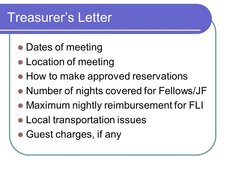 Treasurer's Letter Dates of meeting Location of meeting How to make approved reservations Number of nights covered for Fellows/JF Maximum nightly reimbursement for FLI Local transportation issues Guest charges, if any