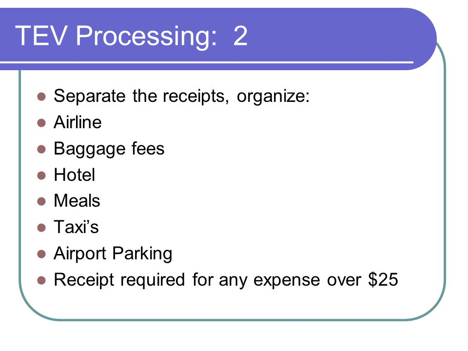 TEV Processing: 2 Separate the receipts, organize: Airline Baggage fees Hotel Meals Taxi's Airport Parking Receipt required for any expense over $25