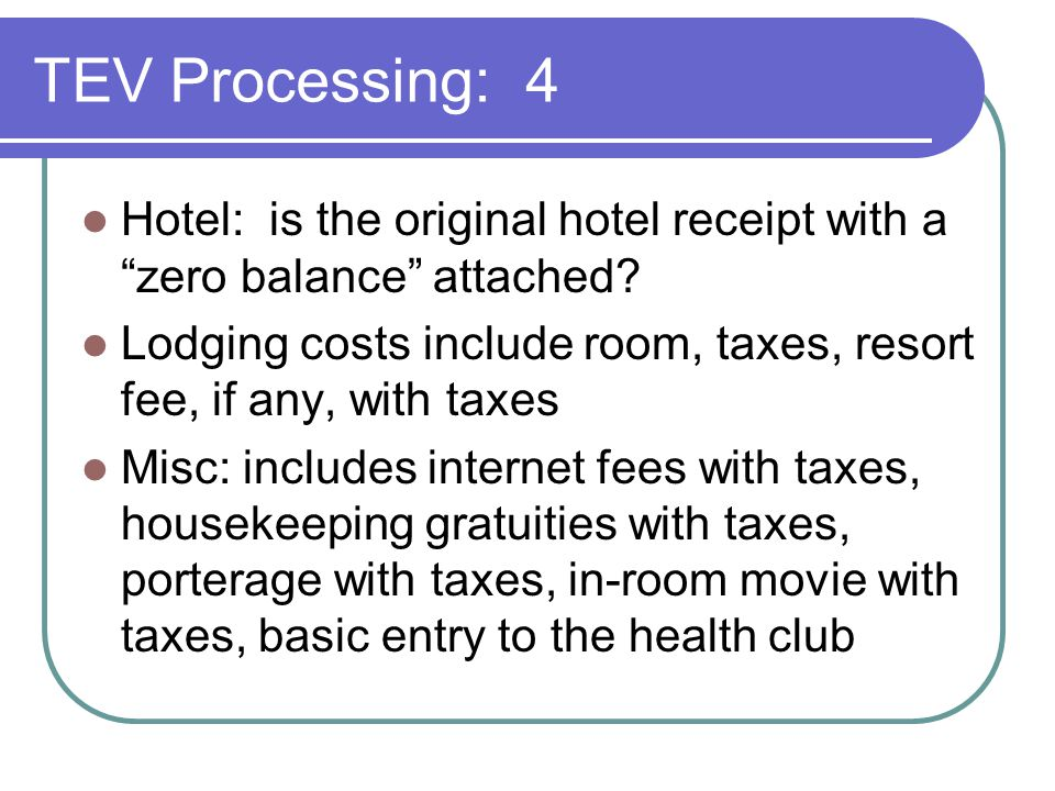 "TEV Processing: 4 Hotel: is the original hotel receipt with a ""zero balance"" attached? Lodging costs include room, taxes, resort fee, if any, with tax"