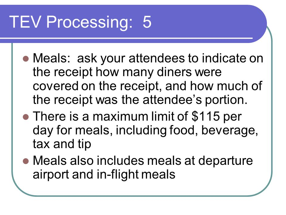 TEV Processing: 5 Meals: ask your attendees to indicate on the receipt how many diners were covered on the receipt, and how much of the receipt was the attendee's portion.