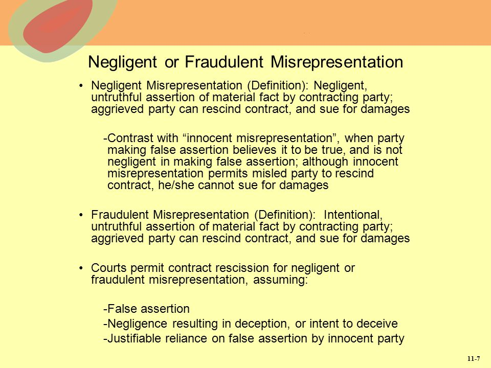11-7 Negligent or Fraudulent Misrepresentation Negligent Misrepresentation (Definition): Negligent, untruthful assertion of material fact by contracti
