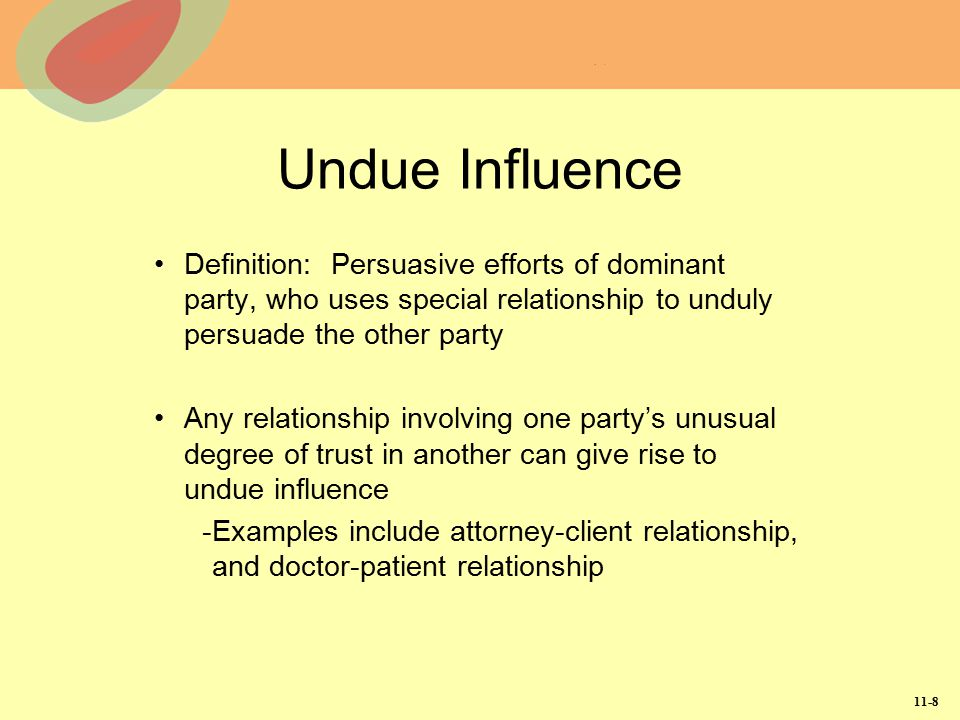 11-8 Undue Influence Definition: Persuasive efforts of dominant party, who uses special relationship to unduly persuade the other party Any relationsh