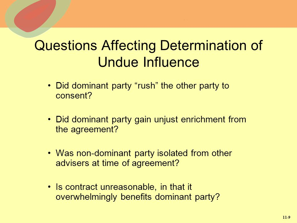 11-10 Duress Definition: Occurs when one party threatens other with wrongful act unless assent given Duress is not legal assent, since coercion interferes with contracting party's free will For courts to rescind agreement, injured party must prove duress left no reasonable alternatives to contractual agreement