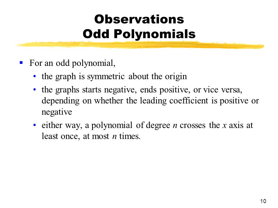 10 Observations Odd Polynomials  For an odd polynomial, the graph is symmetric about the origin the graphs starts negative, ends positive, or vice versa, depending on whether the leading coefficient is positive or negative either way, a polynomial of degree n crosses the x axis at least once, at most n times.