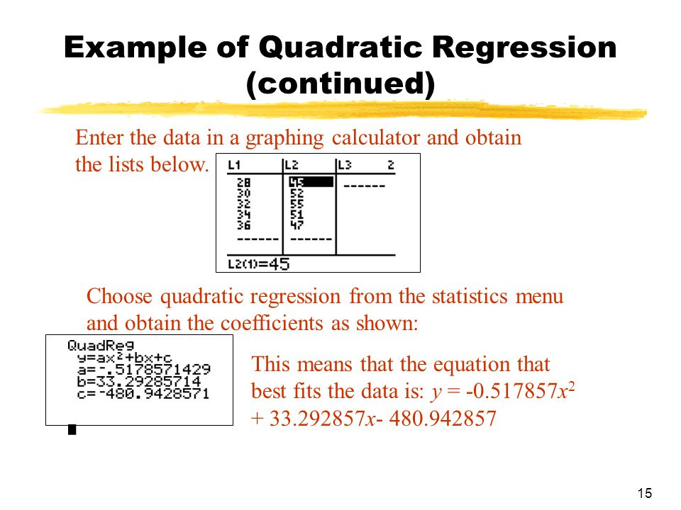 15 Example of Quadratic Regression (continued) Enter the data in a graphing calculator and obtain the lists below.