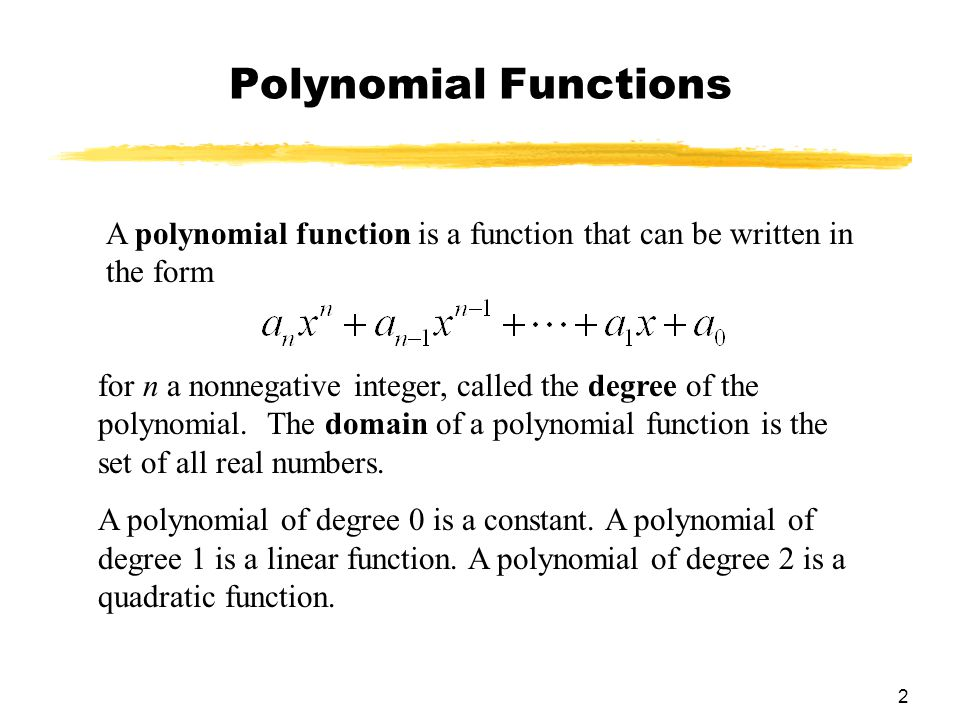 2 Polynomial Functions A polynomial function is a function that can be written in the form for n a nonnegative integer, called the degree of the polynomial.