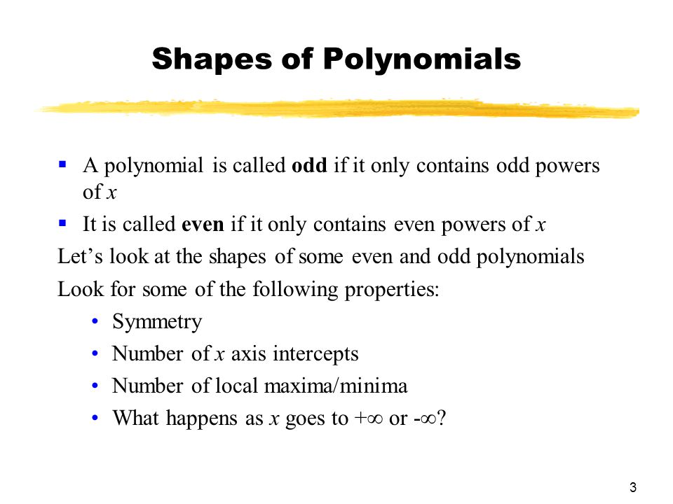 3 Shapes of Polynomials  A polynomial is called odd if it only contains odd powers of x  It is called even if it only contains even powers of x Let's look at the shapes of some even and odd polynomials Look for some of the following properties: Symmetry Number of x axis intercepts Number of local maxima/minima What happens as x goes to +∞ or -∞