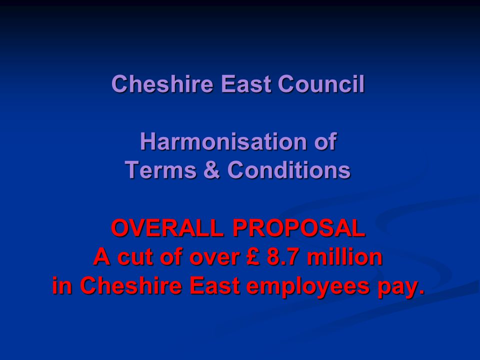 Cheshire East Council Harmonisation of Terms & Conditions OVERALL PROPOSAL A cut of over £ 8.7 million in Cheshire East employees pay.