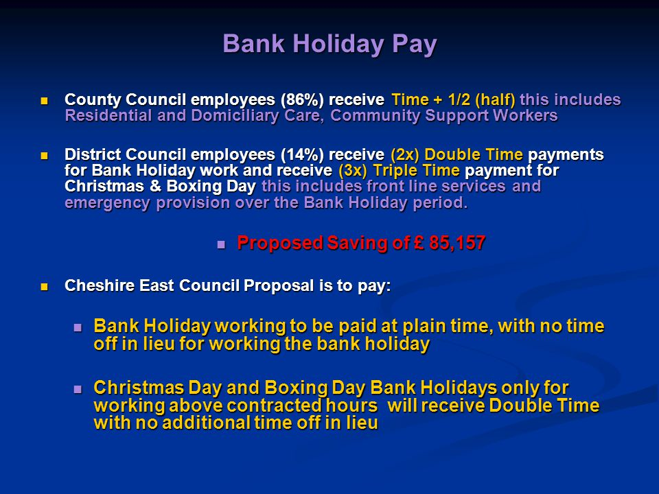 Bank Holiday Pay County Council employees (86%) receive Time + 1/2 (half) this includes Residential and Domiciliary Care, Community Support Workers County Council employees (86%) receive Time + 1/2 (half) this includes Residential and Domiciliary Care, Community Support Workers District Council employees (14%) receive (2x) Double Time payments for Bank Holiday work and receive (3x) Triple Time payment for Christmas & Boxing Day this includes front line services and emergency provision over the Bank Holiday period.
