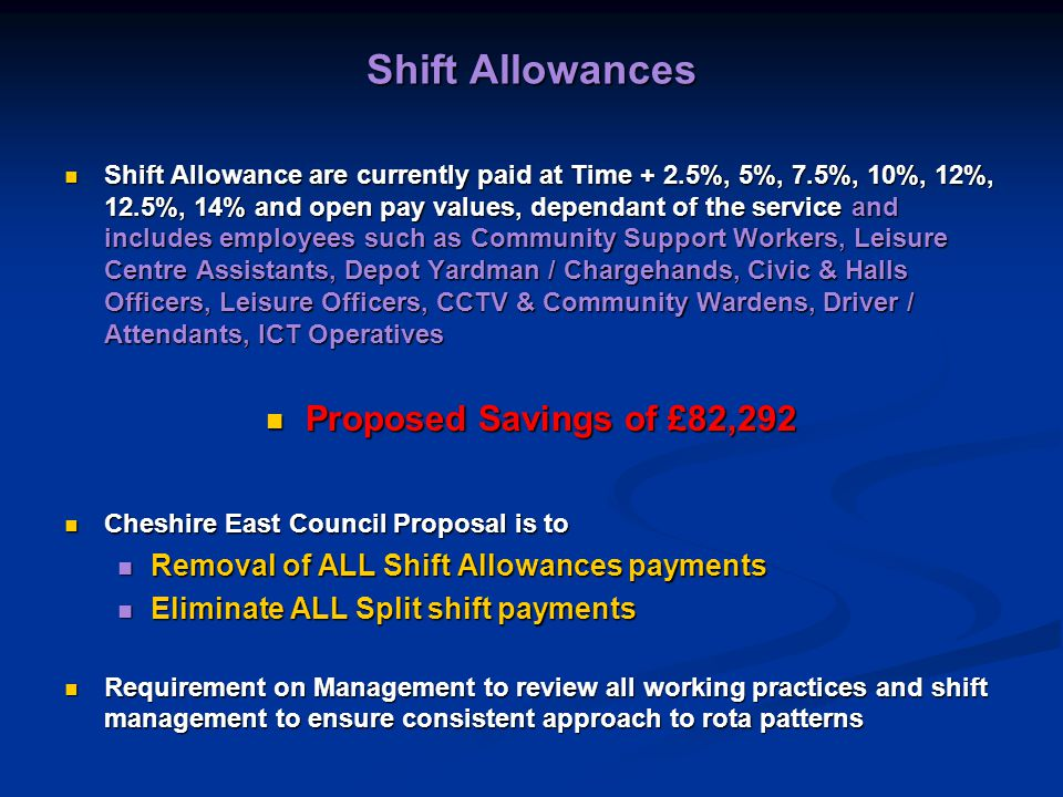 Shift Allowances Shift Allowance are currently paid at Time + 2.5%, 5%, 7.5%, 10%, 12%, 12.5%, 14% and open pay values, dependant of the service and includes employees such as Community Support Workers, Leisure Centre Assistants, Depot Yardman / Chargehands, Civic & Halls Officers, Leisure Officers, CCTV & Community Wardens, Driver / Attendants, ICT Operatives Shift Allowance are currently paid at Time + 2.5%, 5%, 7.5%, 10%, 12%, 12.5%, 14% and open pay values, dependant of the service and includes employees such as Community Support Workers, Leisure Centre Assistants, Depot Yardman / Chargehands, Civic & Halls Officers, Leisure Officers, CCTV & Community Wardens, Driver / Attendants, ICT Operatives Proposed Savings of £82,292 Proposed Savings of £82,292 Cheshire East Council Proposal is to Cheshire East Council Proposal is to Removal of ALL Shift Allowances payments Removal of ALL Shift Allowances payments Eliminate ALL Split shift payments Eliminate ALL Split shift payments Requirement on Management to review all working practices and shift management to ensure consistent approach to rota patterns Requirement on Management to review all working practices and shift management to ensure consistent approach to rota patterns