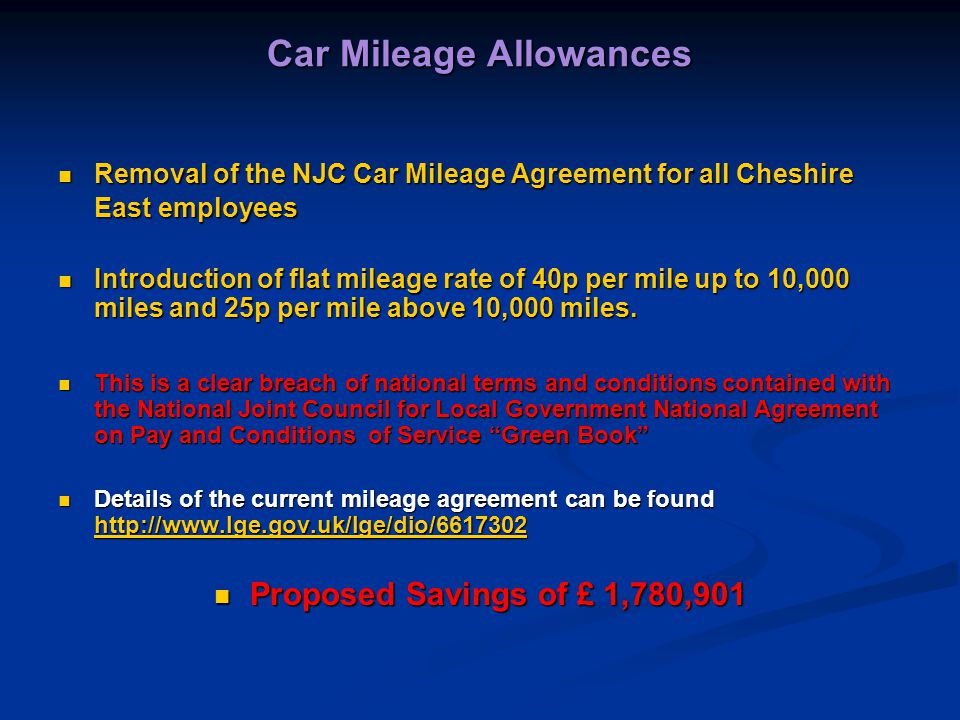 Car Mileage Allowances Removal of the NJC Car Mileage Agreement for all Cheshire East employees Removal of the NJC Car Mileage Agreement for all Cheshire East employees Introduction of flat mileage rate of 40p per mile up to 10,000 miles and 25p per mile above 10,000 miles.
