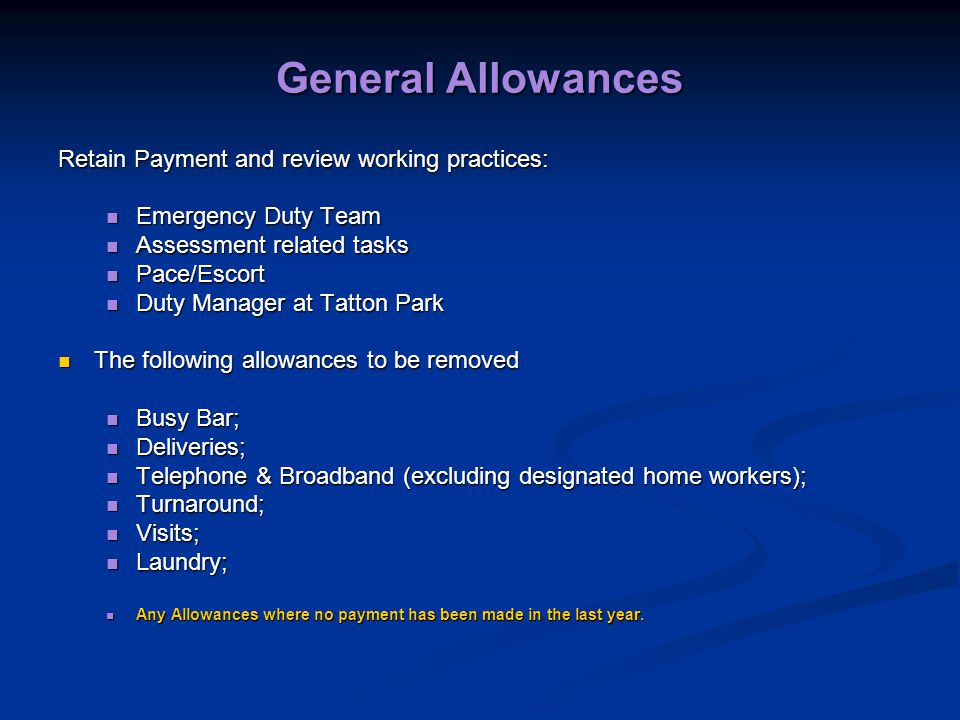 General Allowances Retain Payment and review working practices: Emergency Duty Team Emergency Duty Team Assessment related tasks Assessment related tasks Pace/Escort Pace/Escort Duty Manager at Tatton Park Duty Manager at Tatton Park The following allowances to be removed The following allowances to be removed Busy Bar; Busy Bar; Deliveries; Deliveries; Telephone & Broadband (excluding designated home workers); Telephone & Broadband (excluding designated home workers); Turnaround; Turnaround; Visits; Visits; Laundry; Laundry; Any Allowances where no payment has been made in the last year.