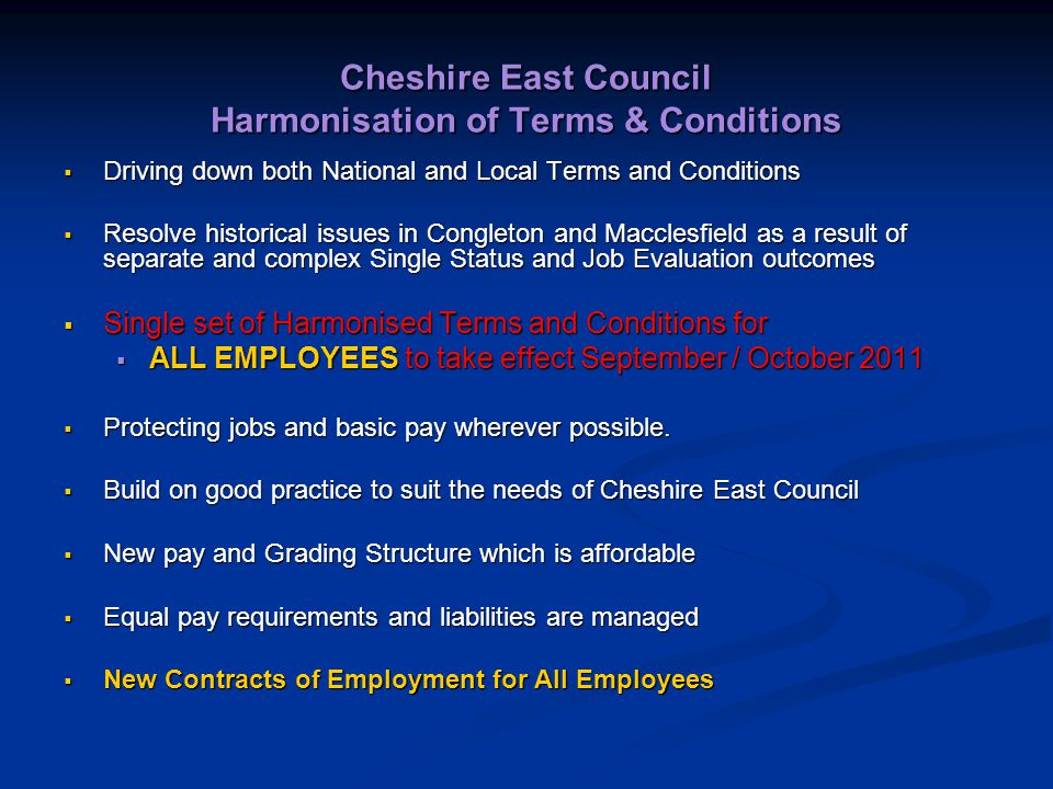 Cheshire East Council Harmonisation of Terms & Conditions  Driving down both National and Local Terms and Conditions  Resolve historical issues in Congleton and Macclesfield as a result of separate and complex Single Status and Job Evaluation outcomes  Single set of Harmonised Terms and Conditions for  ALL EMPLOYEES to take effect September / October 2011  Protecting jobs and basic pay wherever possible.