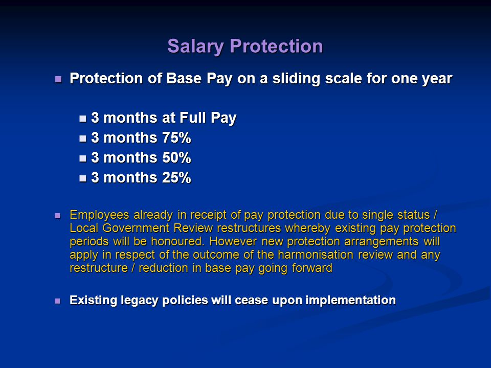 Salary Protection Protection of Base Pay on a sliding scale for one year Protection of Base Pay on a sliding scale for one year 3 months at Full Pay 3 months at Full Pay 3 months 75% 3 months 75% 3 months 50% 3 months 50% 3 months 25% 3 months 25% Employees already in receipt of pay protection due to single status / Local Government Review restructures whereby existing pay protection periods will be honoured.