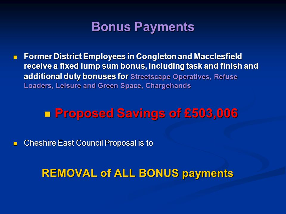 Bonus Payments Former District Employees in Congleton and Macclesfield receive a fixed lump sum bonus, including task and finish and additional duty bonuses for Streetscape Operatives, Refuse Loaders, Leisure and Green Space, Chargehands Former District Employees in Congleton and Macclesfield receive a fixed lump sum bonus, including task and finish and additional duty bonuses for Streetscape Operatives, Refuse Loaders, Leisure and Green Space, Chargehands Proposed Savings of £503,006 Proposed Savings of £503,006 Cheshire East Council Proposal is to Cheshire East Council Proposal is to REMOVAL of ALL BONUS payments