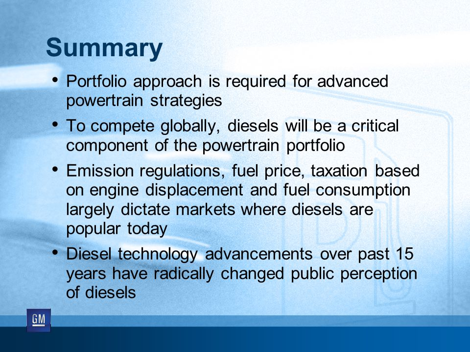 Summary Portfolio approach is required for advanced powertrain strategies To compete globally, diesels will be a critical component of the powertrain portfolio Emission regulations, fuel price, taxation based on engine displacement and fuel consumption largely dictate markets where diesels are popular today Diesel technology advancements over past 15 years have radically changed public perception of diesels