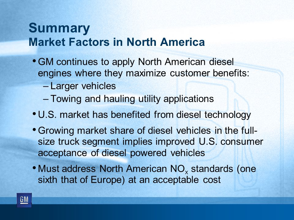 Summary Market Factors in North America GM continues to apply North American diesel engines where they maximize customer benefits: –Larger vehicles –Towing and hauling utility applications U.S.