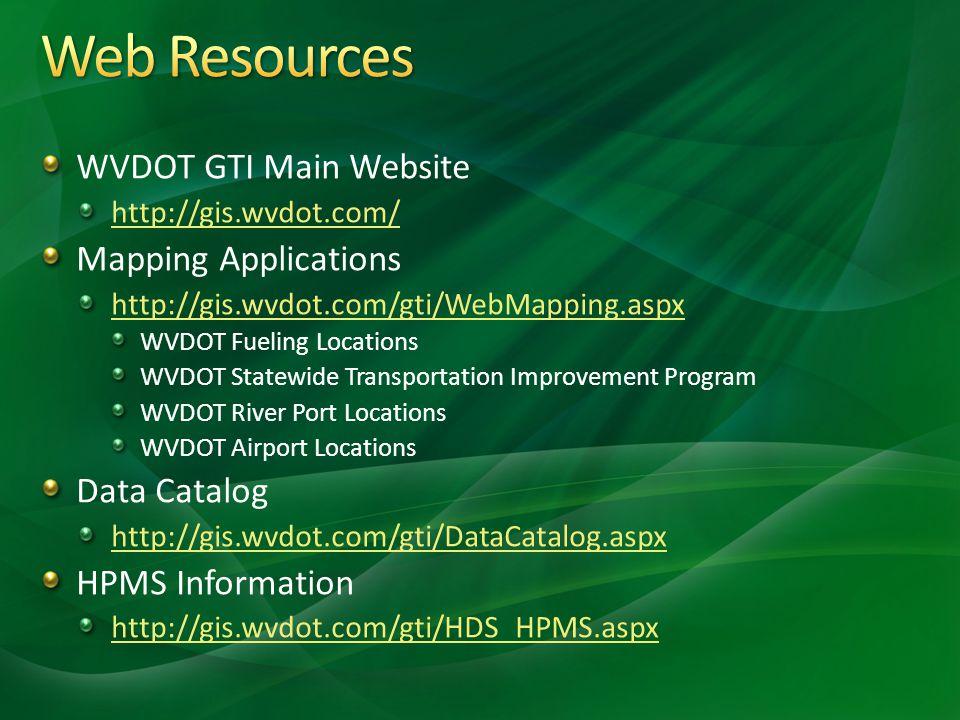 WVDOT GTI Main Website http://gis.wvdot.com/ Mapping Applications http://gis.wvdot.com/gti/WebMapping.aspx WVDOT Fueling Locations WVDOT Statewide Transportation Improvement Program WVDOT River Port Locations WVDOT Airport Locations Data Catalog http://gis.wvdot.com/gti/DataCatalog.aspx HPMS Information http://gis.wvdot.com/gti/HDS_HPMS.aspx