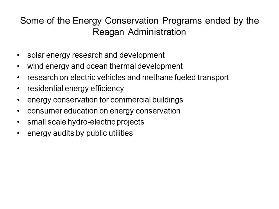 Some of the Energy Conservation Programs ended by the Reagan Administration solar energy research and development wind energy and ocean thermal development research on electric vehicles and methane fueled transport residential energy efficiency energy conservation for commercial buildings consumer education on energy conservation small scale hydro-electric projects energy audits by public utilities