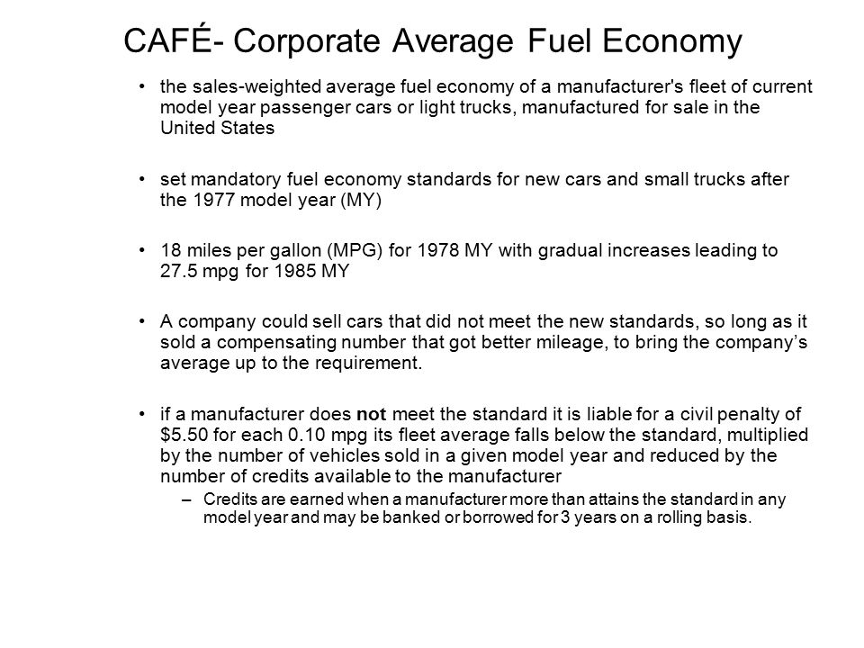 CAFÉ- Corporate Average Fuel Economy the sales-weighted average fuel economy of a manufacturer s fleet of current model year passenger cars or light trucks, manufactured for sale in the United States set mandatory fuel economy standards for new cars and small trucks after the 1977 model year (MY) 18 miles per gallon (MPG) for 1978 MY with gradual increases leading to 27.5 mpg for 1985 MY A company could sell cars that did not meet the new standards, so long as it sold a compensating number that got better mileage, to bring the company's average up to the requirement.