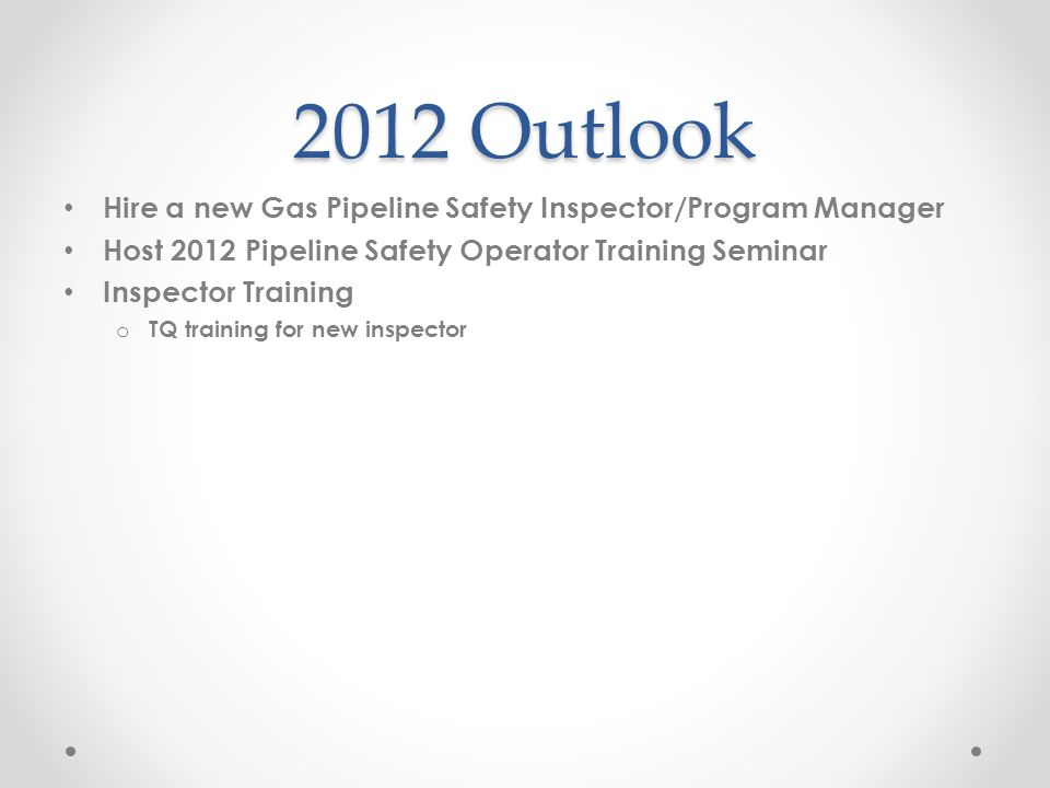 2012 Outlook Hire a new Gas Pipeline Safety Inspector/Program Manager Host 2012 Pipeline Safety Operator Training Seminar Inspector Training o TQ training for new inspector