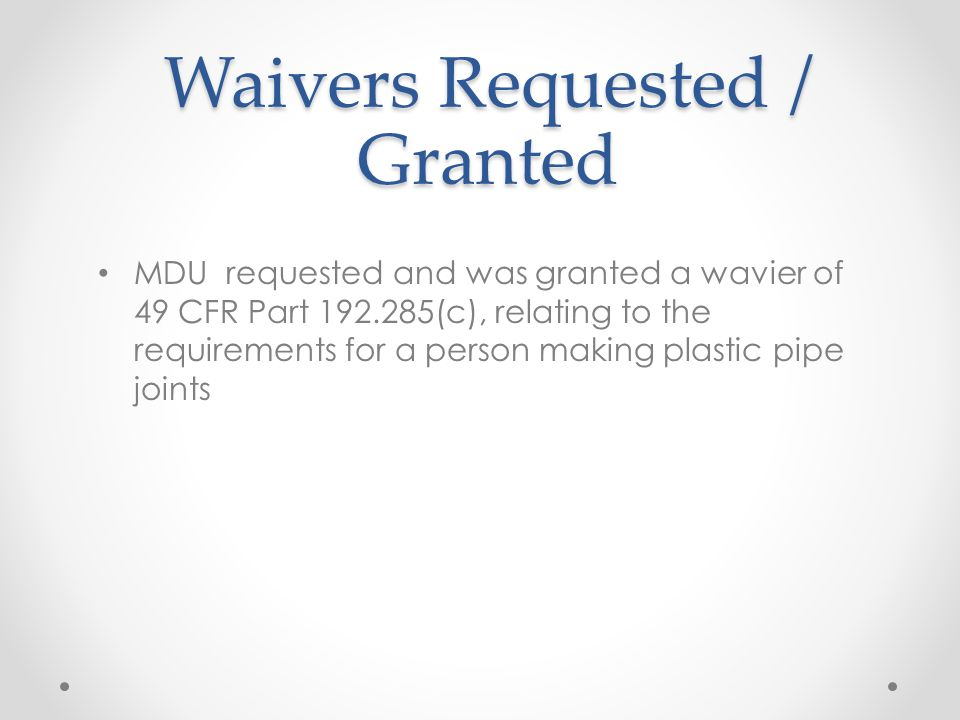 Waivers Requested / Granted MDU requested and was granted a wavier of 49 CFR Part 192.285(c), relating to the requirements for a person making plastic pipe joints