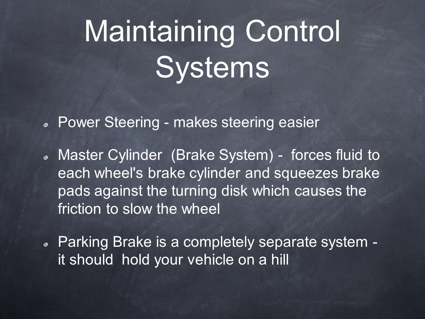Maintaining Control Systems Power Steering - makes steering easier Master Cylinder (Brake System) - forces fluid to each wheel's brake cylinder and sq